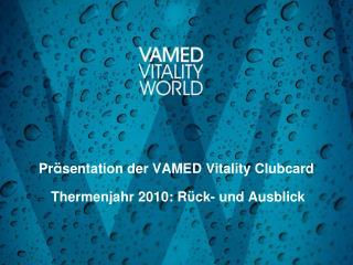 Pr ä se ntation der VAMED Vitality Clubcard Thermenjahr 2010: R ü ck - und Ausblick