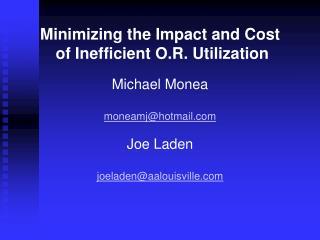 Minimizing the Impact and Cost  of Inefficient O.R. Utilization  Michael Monea  moneamjhotmail  Joe Laden  joeladenaalou