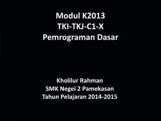 Modul  K2013 TKI-TKJ-C 1 -X  Pemrograman Dasar