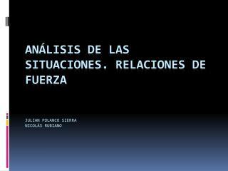 Análisis de las situaciones. Relaciones de fuerza Julian Polanco sierra Nicolás Rubiano