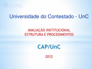 Universidade do Contestado - UnC AVALIAÇÃO  INSTITUCIONAL ESTRUTURA E PROCEDIMENTOS  CAP /UnC 2012