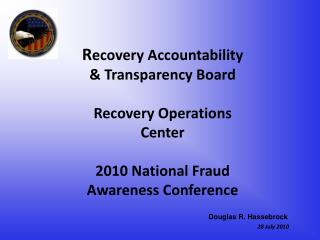 Recovery Accountability   Transparency Board   Recovery Operations  Center  2010 National Fraud  Awareness Conference