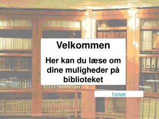 Velkommen Her kan du læse om dine muligheder på biblioteket