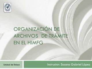 ORGANIZACIÓN DE ARCHIVOS  de trámite  EN EL HIMFG