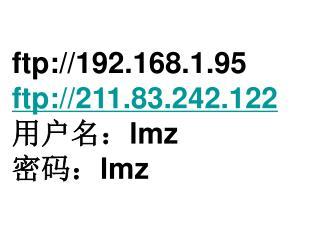 ftp://192.168.1.95 ftp://211.83.242.122 用户名: lmz 密码: lmz