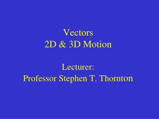 Vectors 2D & 3D Motion Lecturer:  Professor Stephen T. Thornt on