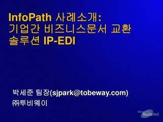 InfoPath  사례소개 : 기업간 비즈니스문서 교환 솔루션  IP-EDI