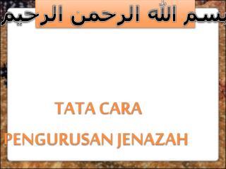 TATA CARA PENGURUSAN JENAZAH