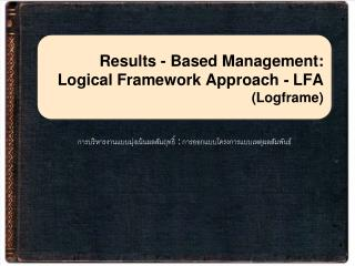 Results - Based Management: Logical Framework Approach  -  LFA  (Logframe)