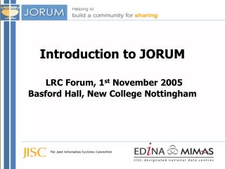 Introduction to JORUM LRC Forum , 1 st  November 2005 Basford Hall, New College Nottingham