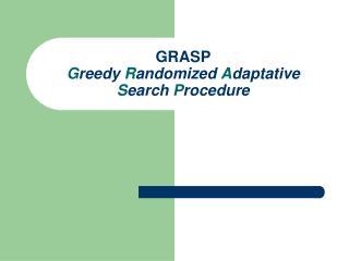 GRASP G reedy  R andomized  A daptative  S earch  P rocedure
