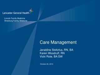 Care Management Jeraldine Stoltzfus, RN, BA Karen Woodruff, RN Vicki Rote, BA SW