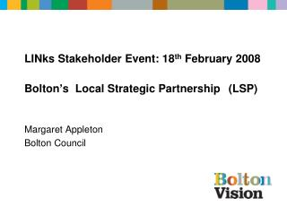 LINks Stakeholder Event: 18 th  February 2008  Bolton's  Local Strategic Partnership (LSP)