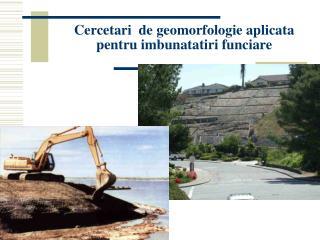 Cercetari  de geomorfologie aplicata pentru imbunatatiri funciare
