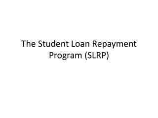 The Student Loan Repayment Program (SLRP)