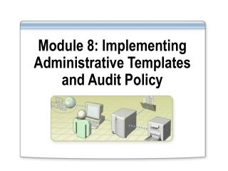 Module 8: Implementing Administrative Templates and Audit Policy