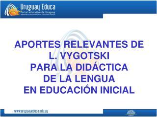 APORTES RELEVANTES DE L. VYGOTSKI  PARA LA DIDÁCTICA  DE LA LENGUA  EN EDUCACIÓN INICIAL