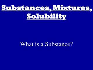 Substances, Mixtures, Solubility