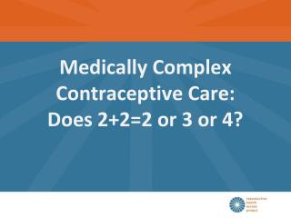 Medically Complex  Contraceptive Care:  Does 2+2=2 or 3 or 4?