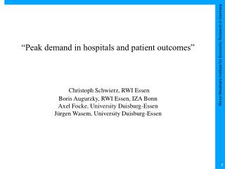 Peak demand in hospitals and patient outcomes       Christoph Schwierz, RWI Essen  Boris Augurzky, RWI Essen, IZA Bonn
