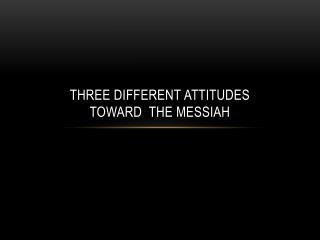 Three Different  attitudes  toward   The Messiah