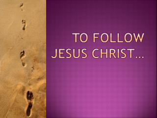 TO  FOLLOW JESUS CHRIST…