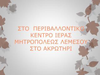 ΣΤΟ  ΠΕΡΙΒΑΛΛΟΝΤΙΚΟ  ΚΕΝΤΡΟ ΙΕΡΑΣ ΜΗΤΡΟΠΟΛΕΩΣ ΛΕΜΕΣΟΥ ΣΤΟ ΑΚΡΩΤΗΡΙ