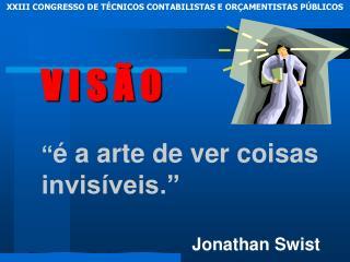 """V I S Ã O """" é a arte de ver coisas invisíveis."""" Jonathan Swist"""