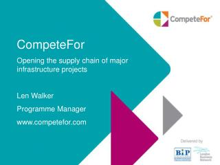 CompeteFor Opening the supply chain of major infrastructure projects Len Walker Programme Manager