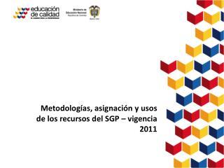 Metodologías, a signación  y usos de los recursos del SGP – vigencia 2011