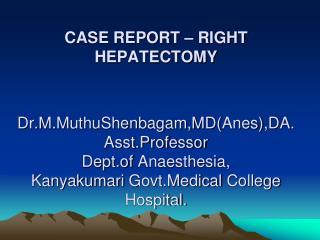 CASE REPORT   RIGHT HEPATECTOMY   Dr.M.MuthuShenbagam,MDAnes,DA. Asst.Professor Dept.of Anaesthesia, Kanyakumari Govt.Me