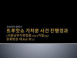 트루맛쇼  가처분 사건 진행경과 ( 서울남부지방법원  2011 카합 297  문화방송 대  B2E  외  1)