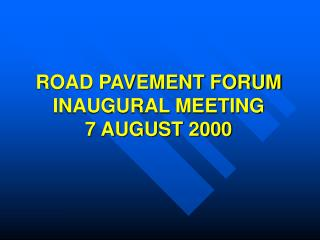 ROAD PAVEMENT FORUM INAUGURAL MEETING 7 AUGUST 2000