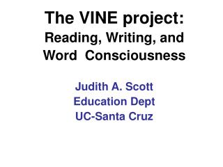 The VINE project:  Reading, Writing, and  Word  Consciousness   Judith A. Scott Education Dept UC-Santa Cruz