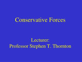 Conservative Forces Lecturer:  Professor Stephen T. Thornton