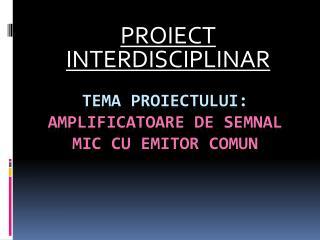 TEMA PROIECTULUI: AMPLIFICATOARE DE SEMNAL MIC CU EMITOR COMUN