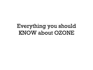 Everything you should KNOW about OZONE