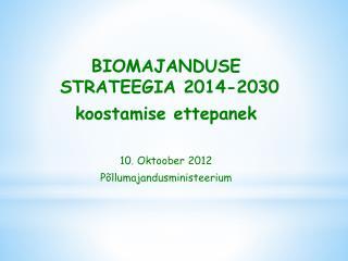 BIOMAJANDUSE STRATEEGIA 2014-2030 koostamise ettepanek 10. Oktoober 2012 Põllumajandusministeerium