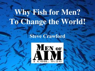 Why Fish for Men?   To Change the World!