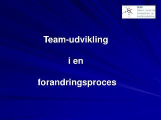Team-udvikling  i en  forandringsproces