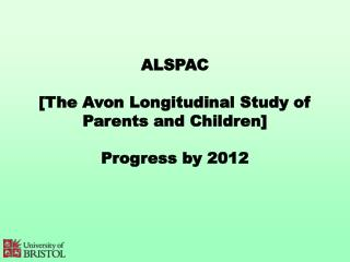 ALSPAC [The Avon Longitudinal Study of Parents and Children] Progress by 2012