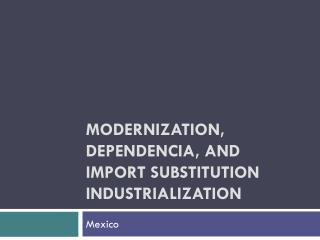 Modernization,  Dependencia , and  Import Substitution Industrialization