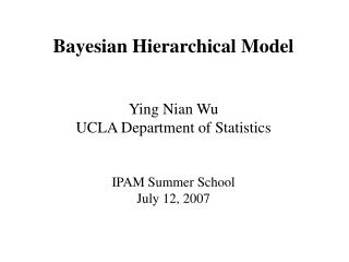 Bayesian Hierarchical Model Ying Nian Wu UCLA Department of Statistics IPAM Summer School