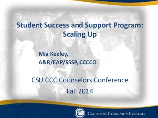 Student Success and Support Program: Scaling Up Mia Keeley,   A&R/EAP/SSSP, CCCCO