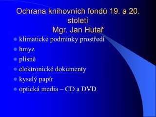 Ochrana knihovních fondů 19. a 20. století Mgr. Jan Hutař