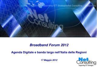 Broadband Forum 2012 Agenda Digitale e banda larga nell'Italia delle Regioni 17 Maggio 2012