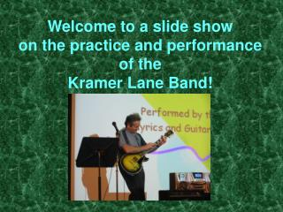 Welcome to a slide show on the practice and performance of the  Kramer Lane Band!