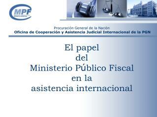 El papel del Ministerio P ú blico Fiscal en la asistencia internacional
