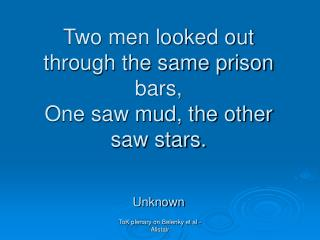Two men looked out through the same prison bars, One saw mud, the other saw stars. Unknown