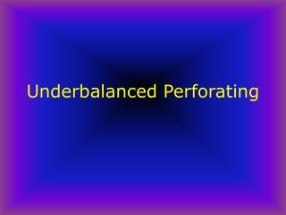 Underbalanced Perforating